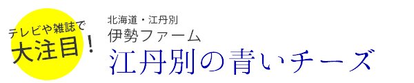 テレビや雑誌で大注目!北海道江丹別伊勢ファーム江丹別の青いチーズ